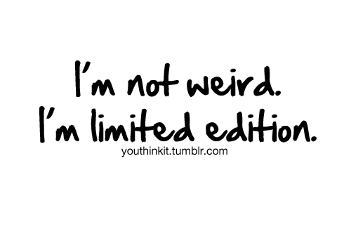 Teen Quotes I'm not weird. I'm limited edition..