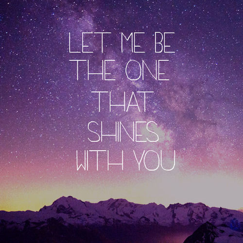 Teen Quotes let me be the one that shines with you..