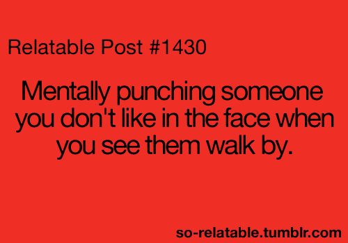 Teen Quotes mentally punching someone you don't like in the face when you see them walk by..