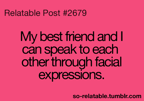 Teen Quotes my best friend and i can speak to each other though facial expressions.