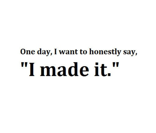 Teen Quotes one day, i want to honestly say, i made it...
