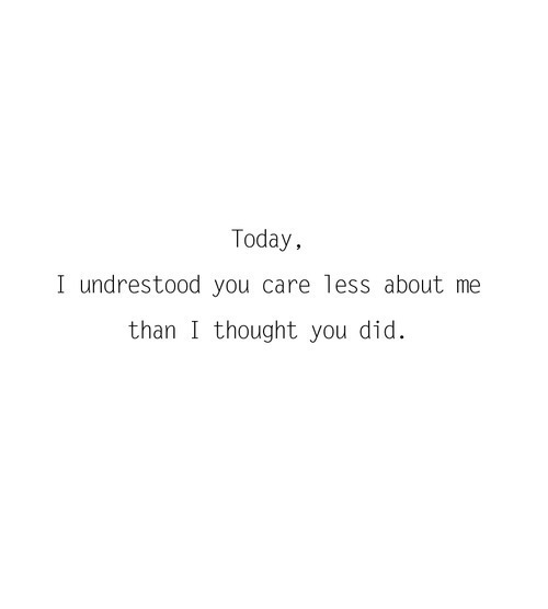 Teen Quotes today i understood you care less about me than i thought you did.