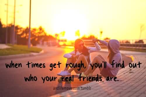 Teen Quotes when times get rough, you'll find out who your real friends are...