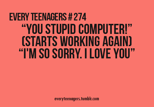 Teen Quotes you stupid computer I'm so sorry. i love you...