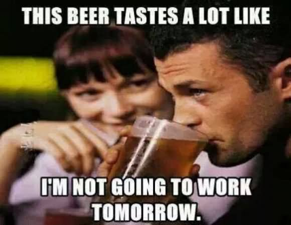 This Beer Tastes A Lot Like I'm Not Going To Work Beer Meme