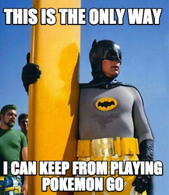 This Is The Only Way I Can Keep From Playing Pokemon Go Batman Memes Pictures