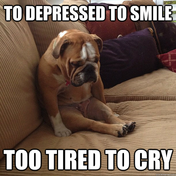 To Depressed To Smile Too Tired To Cry
