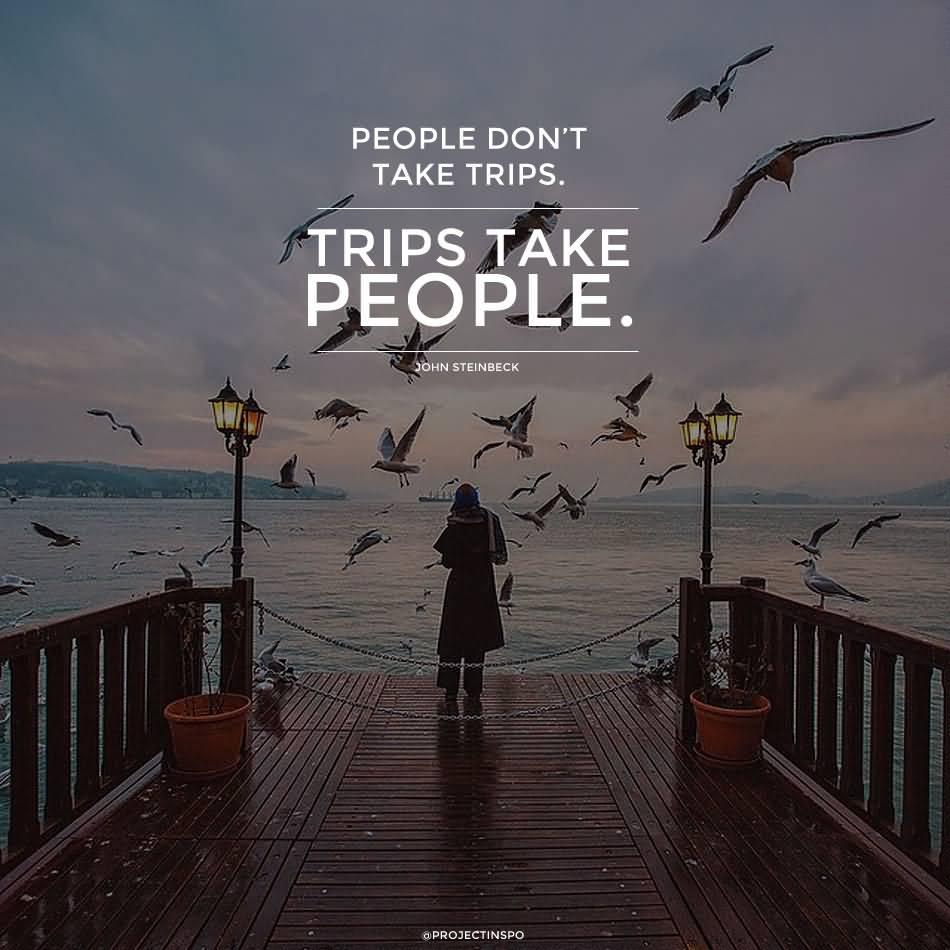 Travel Quotes people don't take trips. trips take people.