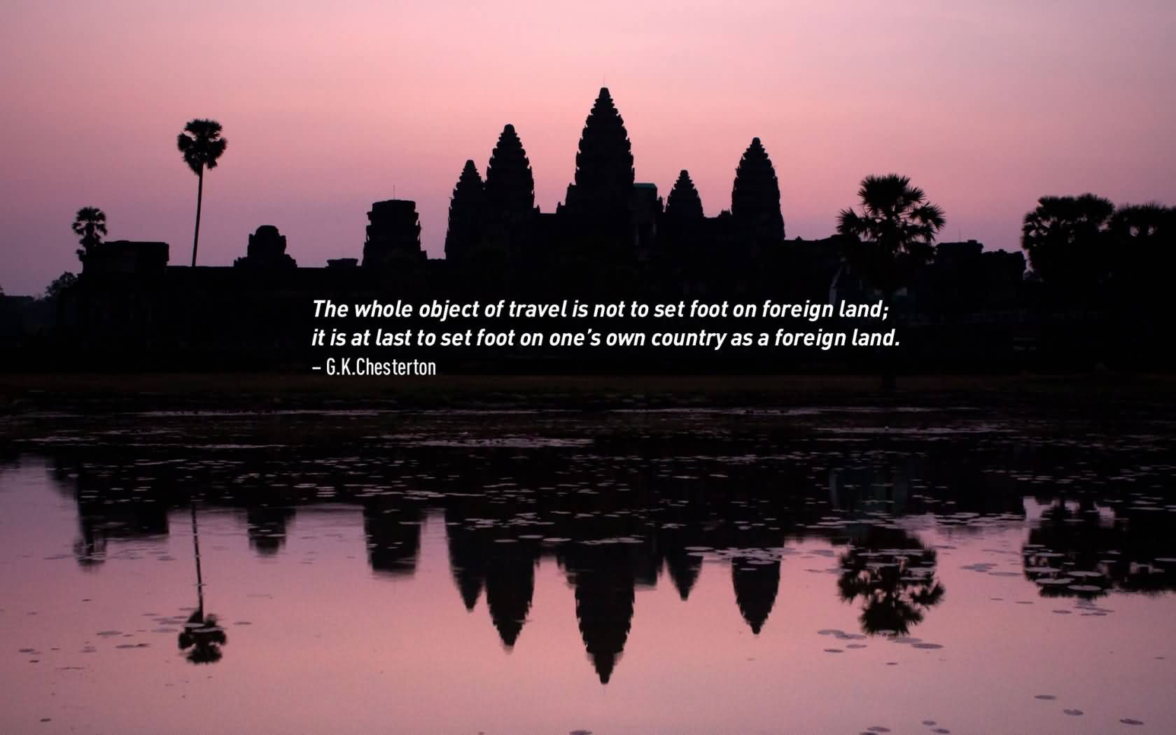 Travel Quotes the whole object of travel is not to set foot on foreign land.