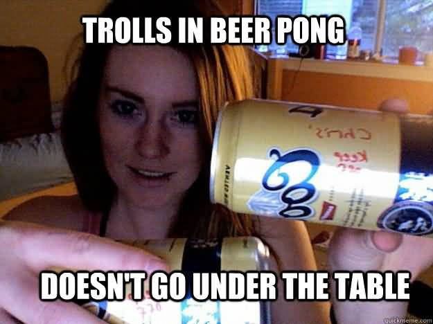 Trolls In Beer Pong Doesnt Go Under The Table Funny Beer Memes
