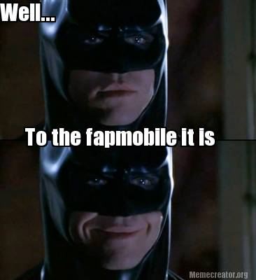Well To The Fapmobile It Is Batman Meme Pictures
