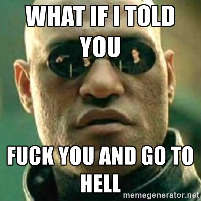 What If told You Fuck You And Go To Hell Meme Picture