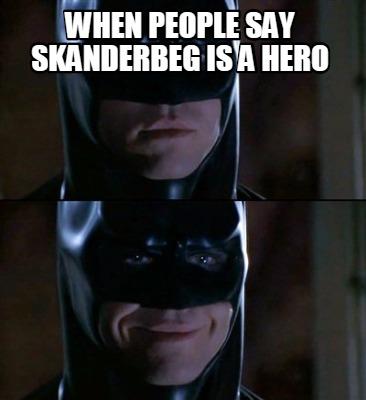 When People Say Skanderbeg Is A Hero Batman Meme Photo