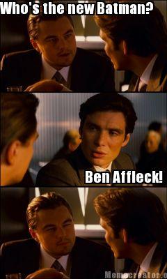 Who's The New Batman Ben Affleck! Batman Meme Pictures