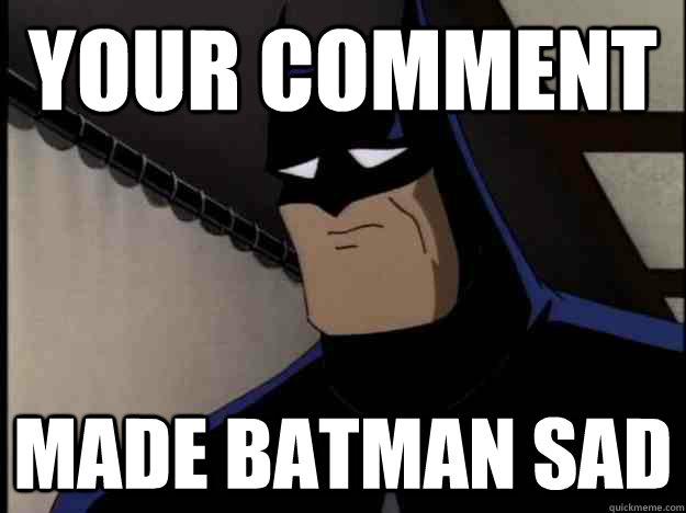 Your Comment Made Batman Sad Batman Memes