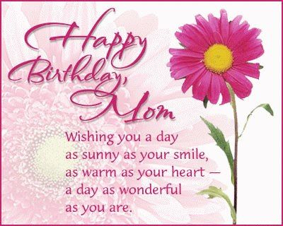happy birthday mom wishing you a day as sunny as your smile....