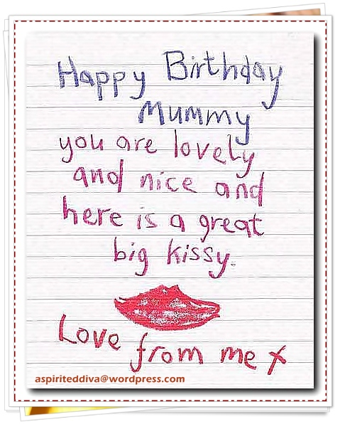 happy birthday mummy you are lovely and nice and here is a great big kissy love from me it.