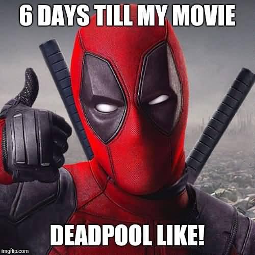 6 Days Till My Movie Deadpool Like Funny Deadpool Memes