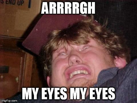 Aarrrrrrgh my eyes my eyes WTF Meme