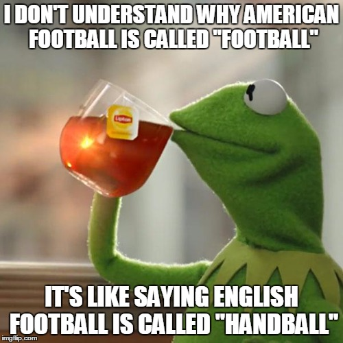 American Football Memes i don't understand why American it's like saying English football is called handball