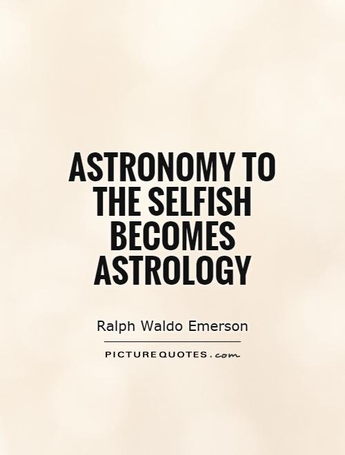 Astrology Quotes astronomy to the selfish becomes