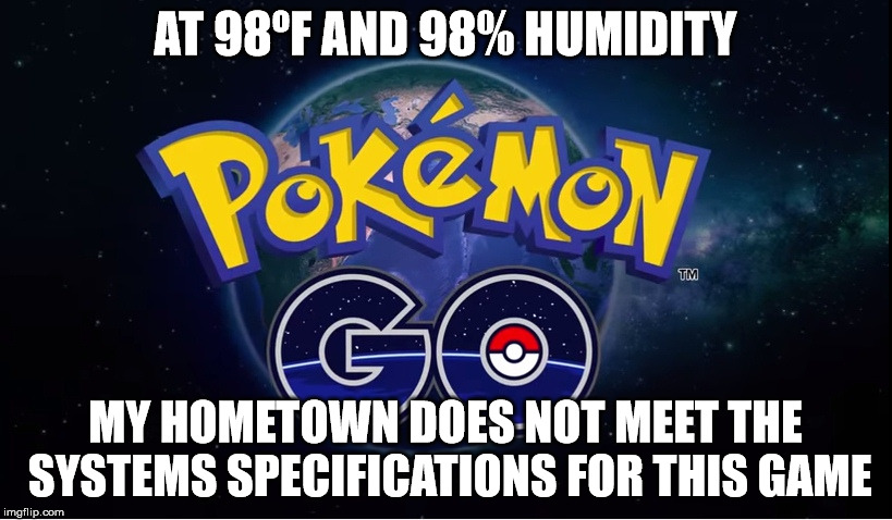 At 90'F And 98% Humidity My Hometown Does Not Meet The Pokemon Go Meme