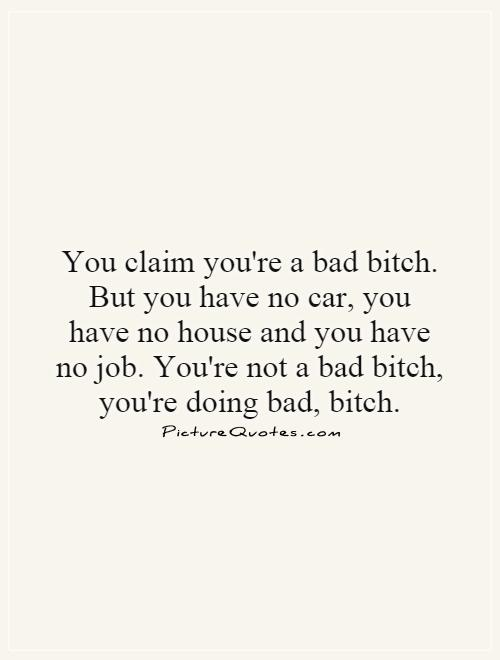 Bad Bitch Quotes you claim you're a bad bitch but you have no car