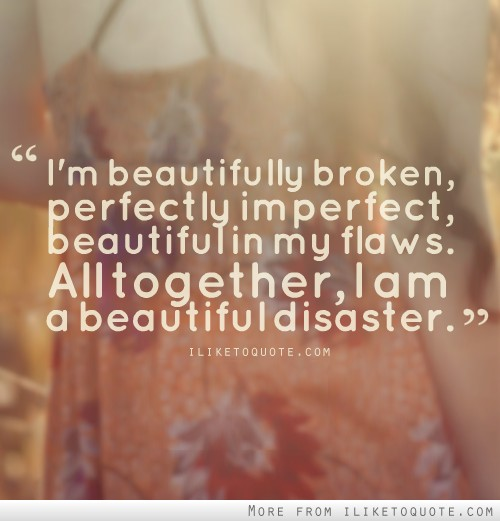 Beautiful Disaster Quotes I'm beautifully broken perfectly im perfect beautiful in my flaws