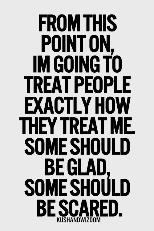 Bitch Quotes from this point on I'm going to treat people exactly how they treat me some should be glad some should be scared