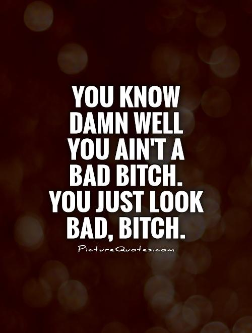 Bitch Quotes you know damn well you aint a bad bitch