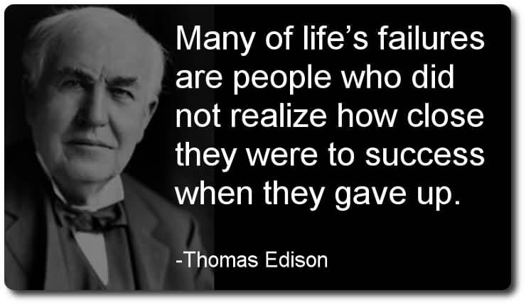 Business Quotes many of life a failures are people who did not realize how close they were to success when they gave up