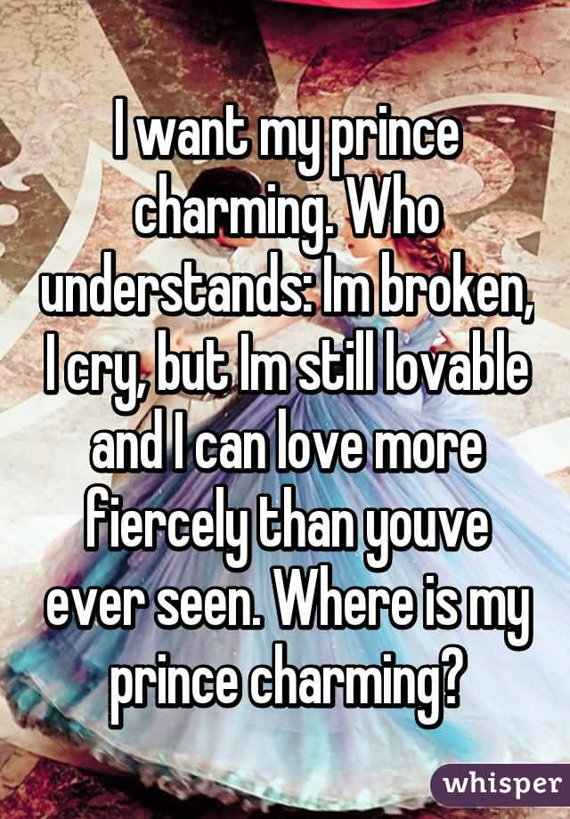 Charming Quotes i want my prince charming who understands I'm broken