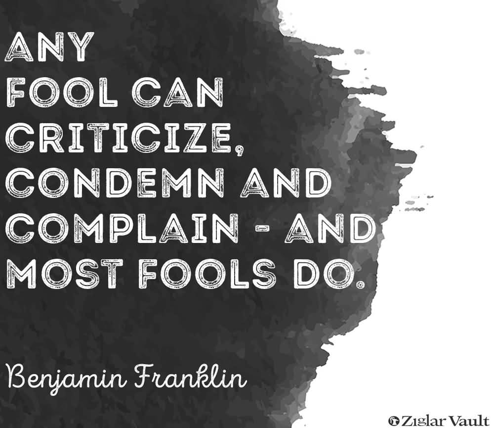 Criticize sayings any fool can criticize condemn and complain and