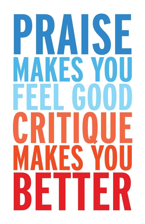 Criticize sayings praise makes you feel good critique makes you better