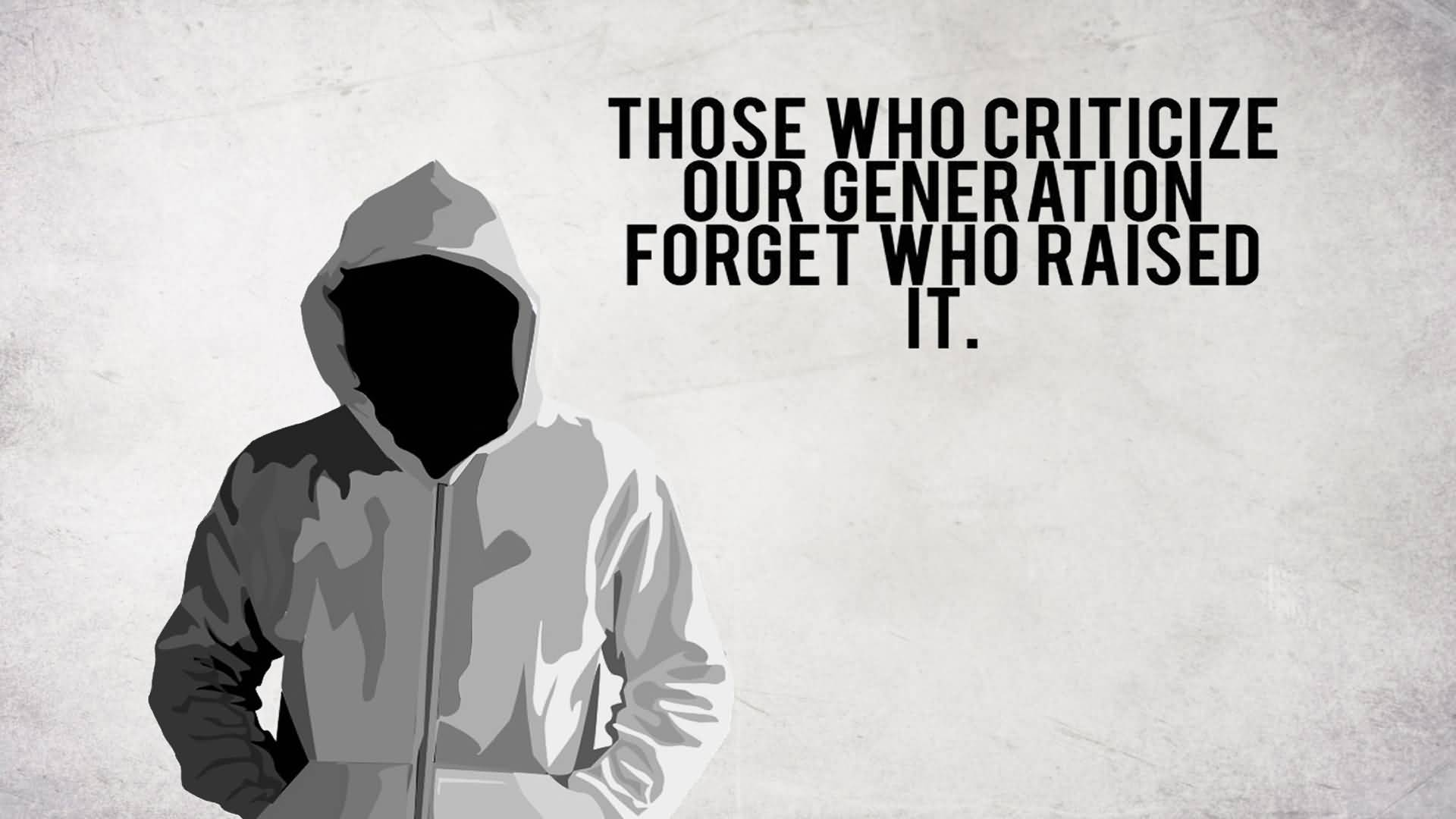 Criticize sayings those who criticize our generation forget who raised