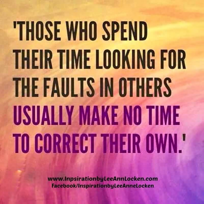 Criticize sayings those who spend their time looking for the faults in others usually make no time