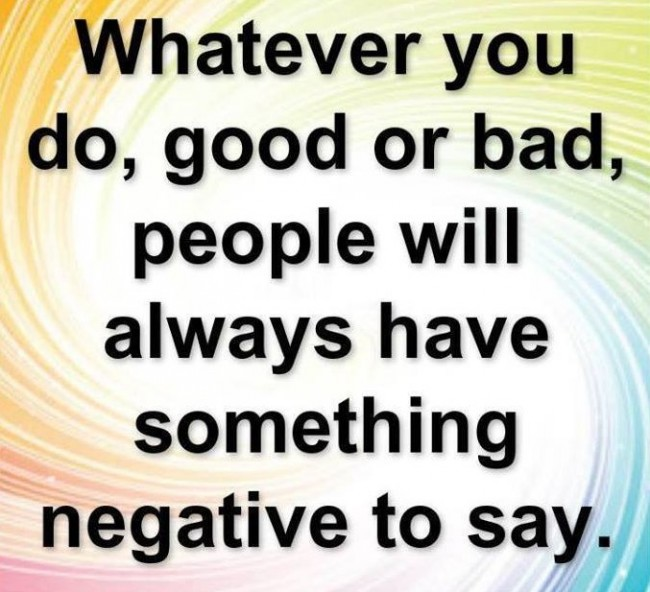 Criticize sayings whatever you do good or bad people will always have something negative to say