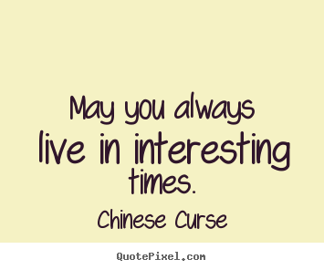 Curse Sayings may you always live in interesting times