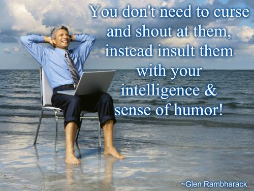 Curse Sayings you dont need to curse and shout at them instead insult them with your intelligence since of humor
