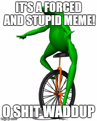 Dat Boi Meme It's A Forced And Stupid Meme! O Shit Waddup