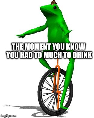 Dat Boi Memes The Moment You Know You Had To Much To Drink