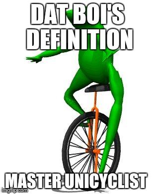 Dat Boi's Definition Master Unicyclist Dat Boi Memes
