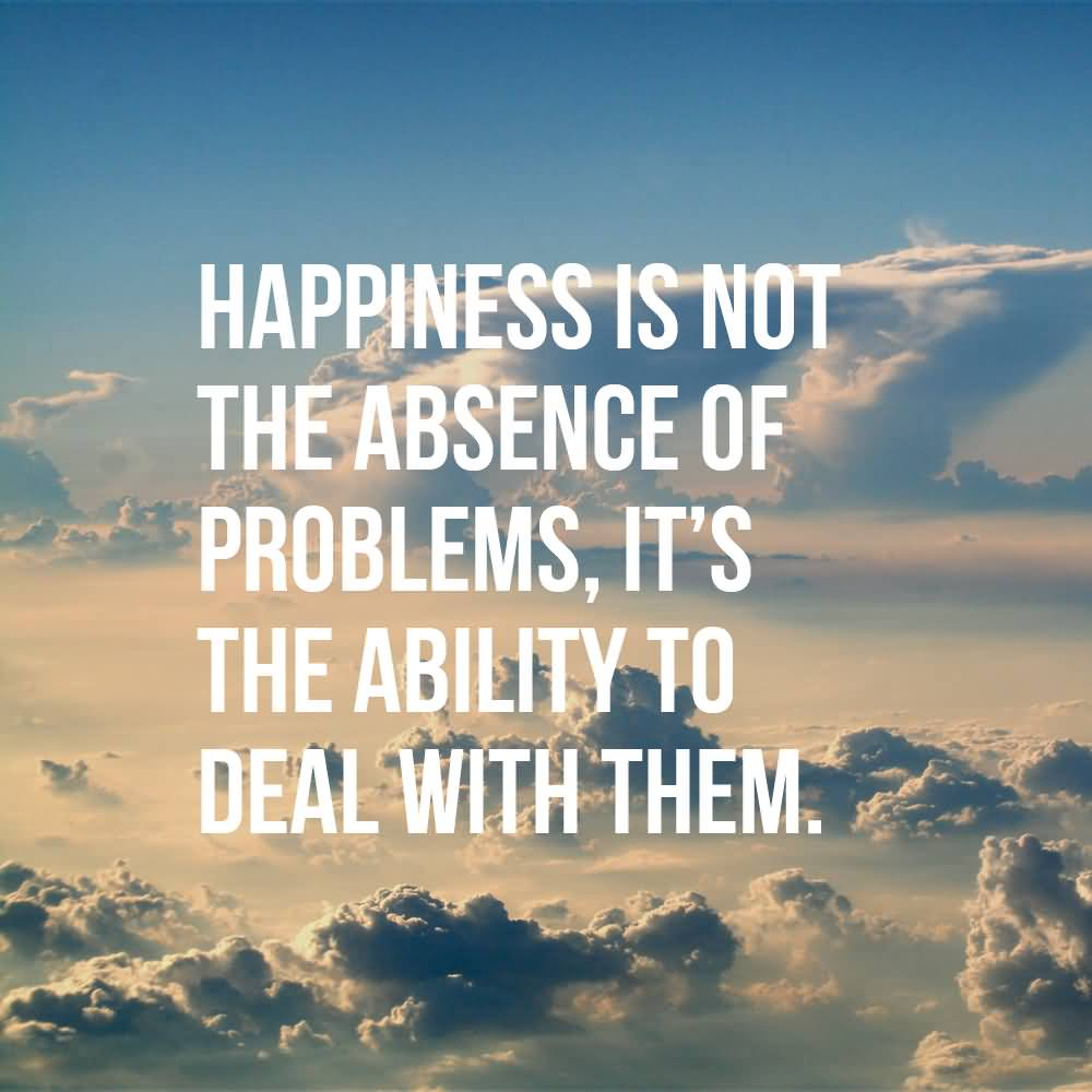 Day Quotes happiness is not the absence of problems its