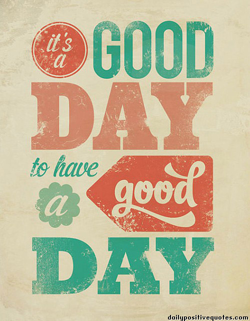 Day Quotes it's a good day to have a good day