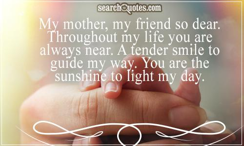 Day Quotes my mother my friend so dear throughout my life you are always near a tender