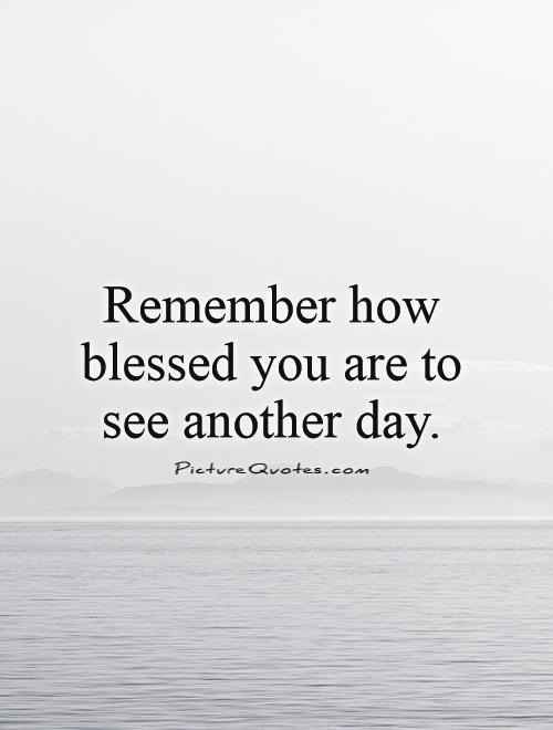 Day Quotes remember how blessed you are to see another day