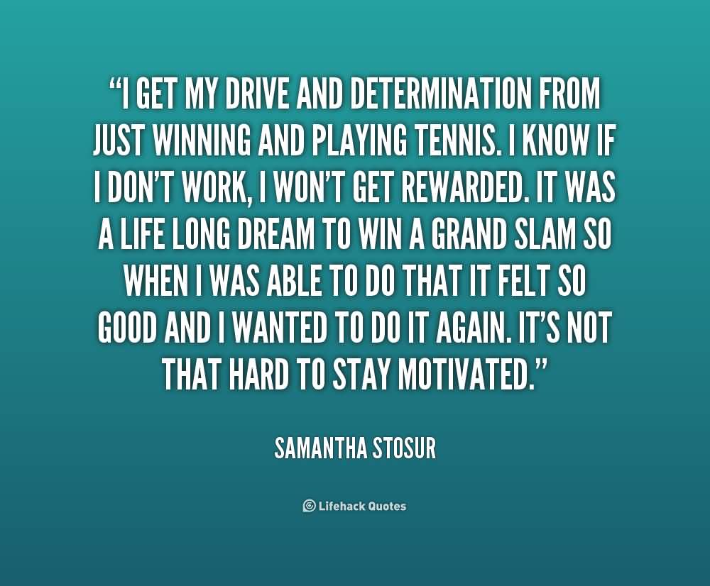 Determination Quotes i get my drive and determination from just winning and playing tennis i know if i don't work