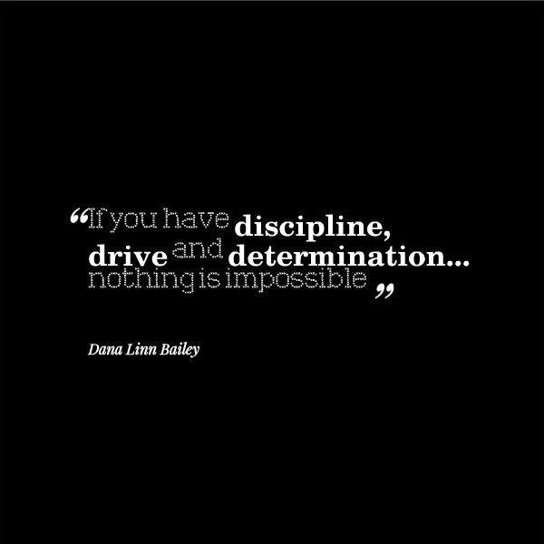 Determination Quotes if you have discipline drive and determination nothing is impossible