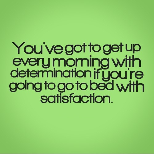 Determination Quotes you've got to get you every morning