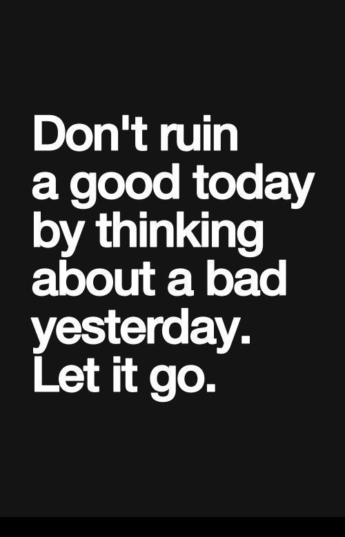 Determination sayings don't ruin a good today by thinking about a bad yesterday